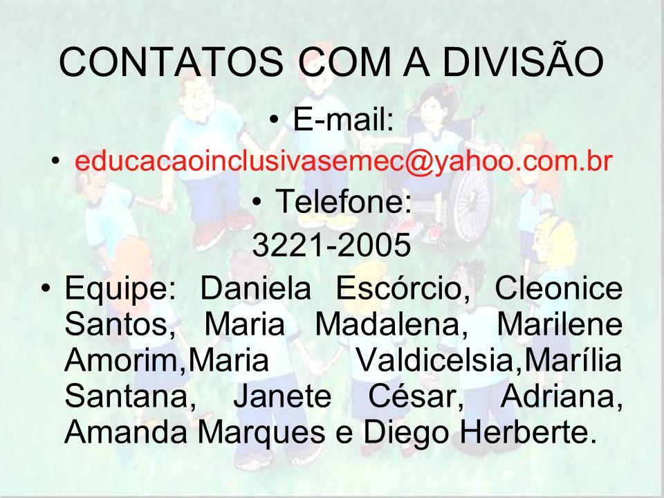 CONTATOS COM A DIVISÃO E-mail: educacaoinclusivasemec@yahoo.com.br Telefone: 3221-2005 Equipe: Daniela Escórcio, Cleonice Santos, Maria Madalena, Mari