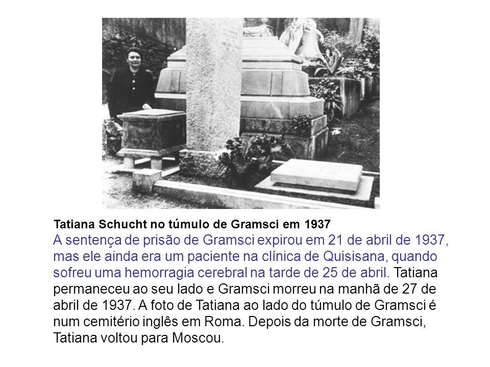 Tatiana Schucht no túmulo de Gramsci em 1937 A sentença de prisão de Gramsci expirou em 21 de abril de 1937, mas ele ainda era um paciente na clínica de Quisisana, quando sofreu uma hemorragia cerebral na tarde de 25 de abril.