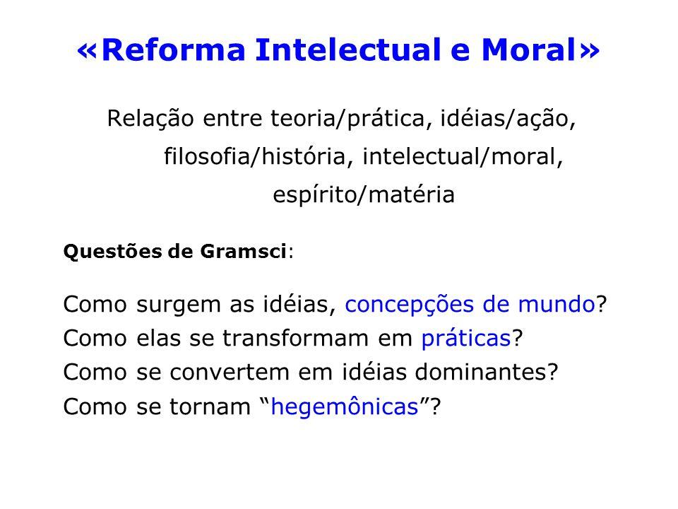 «Reforma Intelectual e Moral» Relação entre teoria/prática, idéias/ação, filosofia/história, intelectual/moral, espírito/matéria Questões de Gramsci: Como surgem as idéias, concepções de mundo.