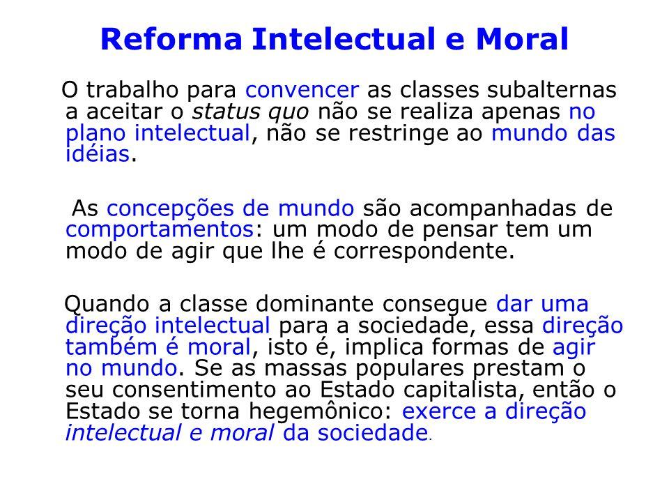Reforma Intelectual e Moral O trabalho para convencer as classes subalternas a aceitar o status quo não se realiza apenas no plano intelectual, não se