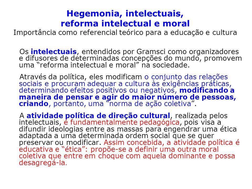 Hegemonia, intelectuais, reforma intelectual e moral Importância como referencial teórico para a educação e cultura Os intelectuais, entendidos por Gramsci como organizadores e difusores de determinadas concepções do mundo, promovem uma reforma intelectual e moral na sociedade.