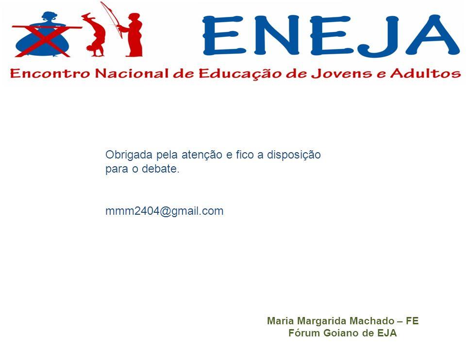 Obrigada pela atenção e fico a disposição para o debate. mmm2404@gmail.com Maria Margarida Machado – FE Fórum Goiano de EJA