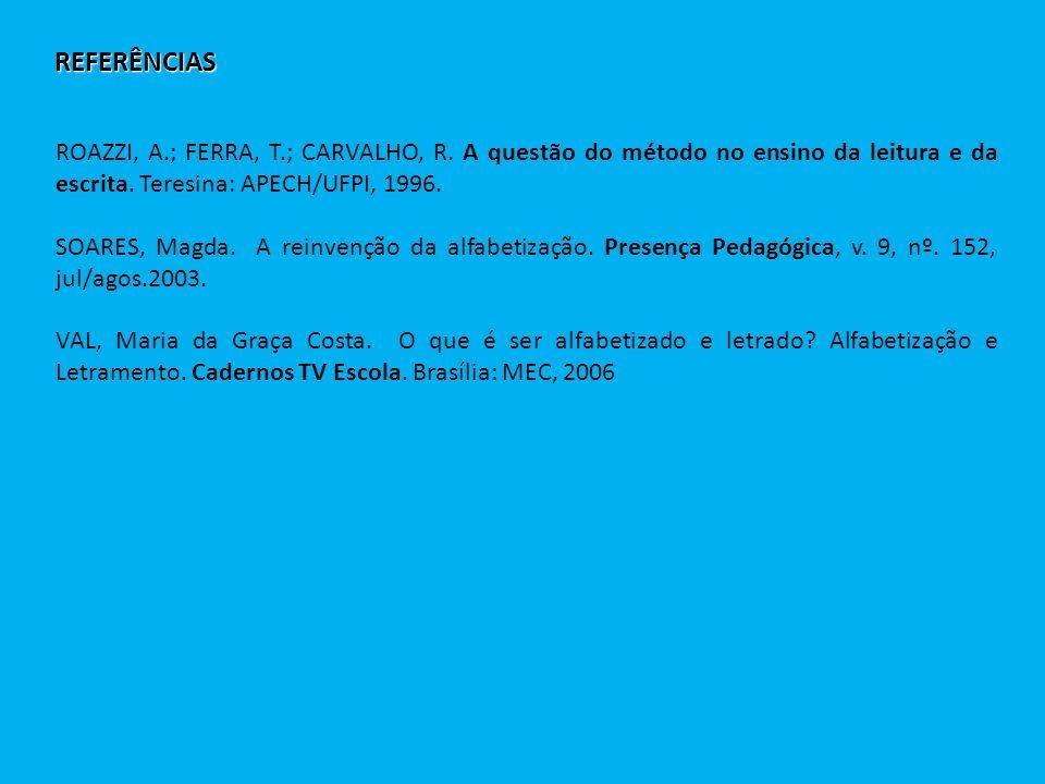 REFERÊNCIAS ROAZZI, A.; FERRA, T.; CARVALHO, R. A questão do método no ensino da leitura e da escrita. Teresina: APECH/UFPI, 1996. SOARES, Magda. A re