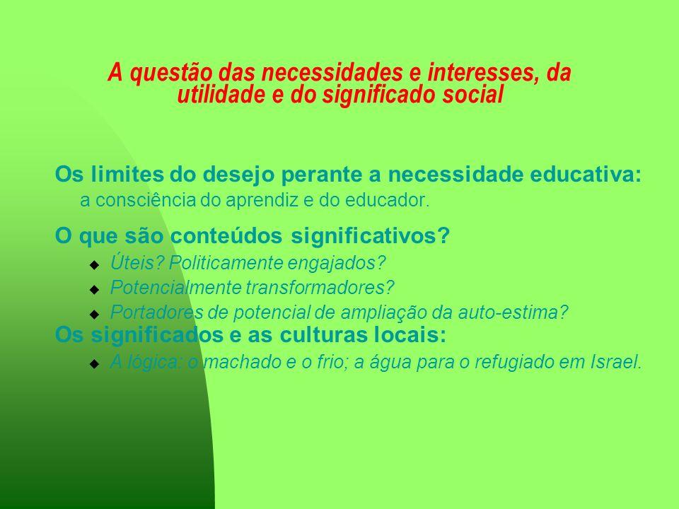A questão das necessidades e interesses, da utilidade e do significado social Os limites do desejo perante a necessidade educativa: a consciência do a