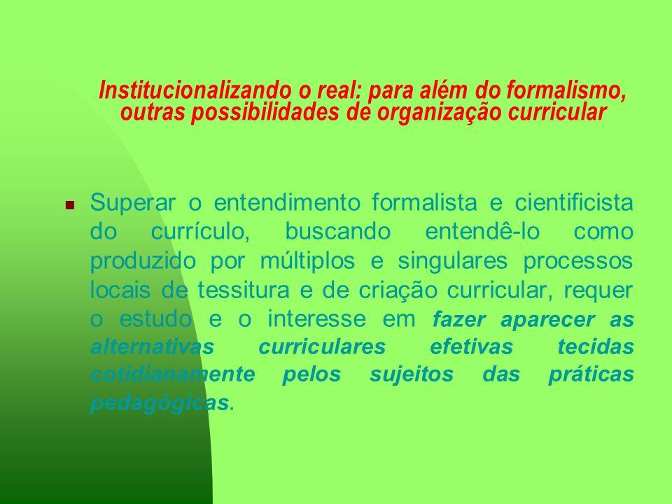 Institucionalizando o real: para além do formalismo, outras possibilidades de organização curricular Superar o entendimento formalista e cientificista