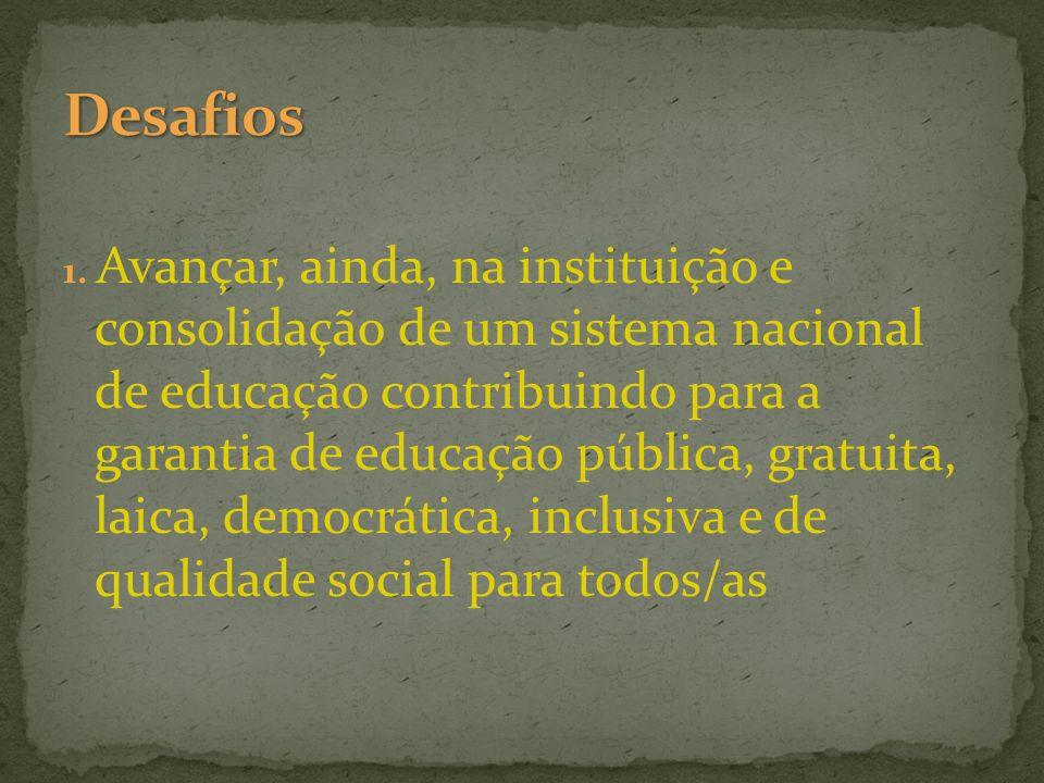 1. Avançar, ainda, na instituição e consolidação de um sistema nacional de educação contribuindo para a garantia de educação pública, gratuita, laica,