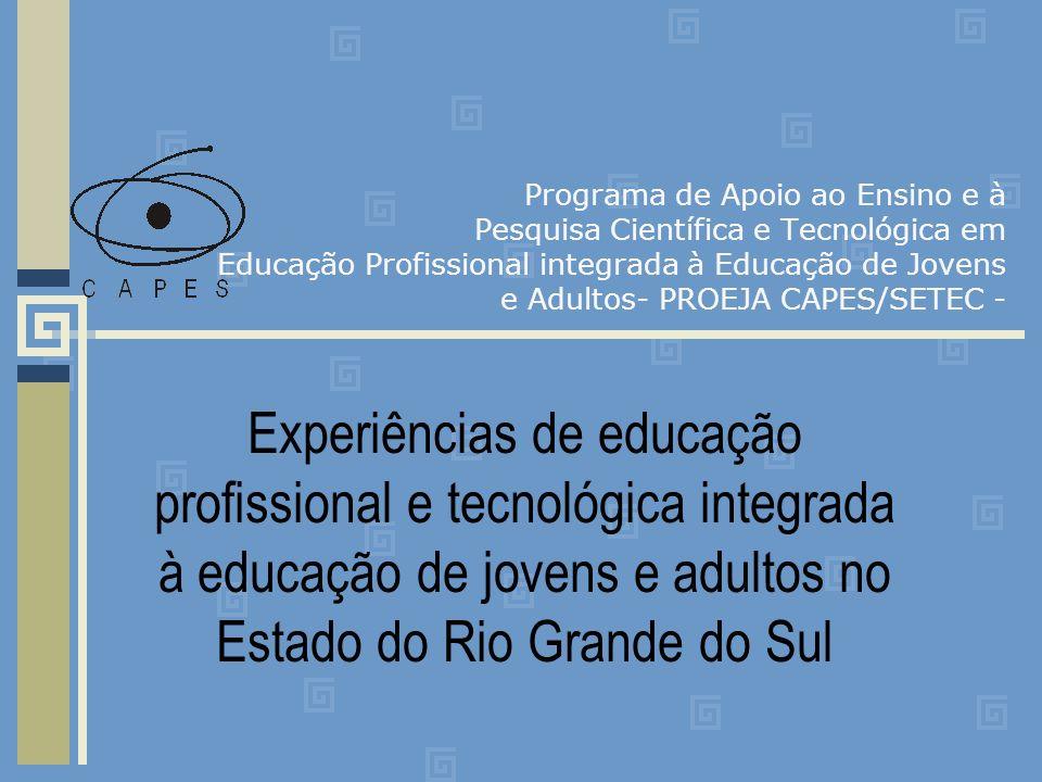 Programa de Apoio ao Ensino e à Pesquisa Científica e Tecnológica em Educação Profissional integrada à Educação de Jovens e Adultos- PROEJA CAPES/SETEC - Experiências de educação profissional e tecnológica integrada à educação de jovens e adultos no Estado do Rio Grande do Sul