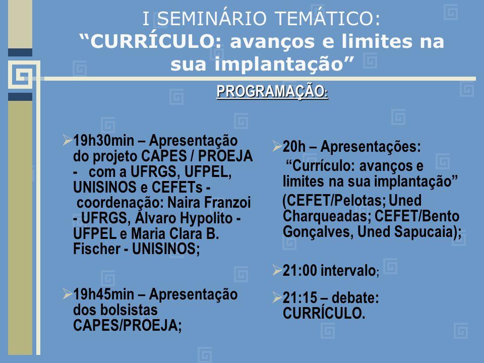 I SEMINÁRIO TEMÁTICO: CURRÍCULO: avanços e limites na sua implantação 19h30min – Apresentação do projeto CAPES / PROEJA - com a UFRGS, UFPEL, UNISINOS e CEFETs - coordenação: Naira Franzoi - UFRGS, Alvaro Hypolito - UFPEL e Maria Clara B.