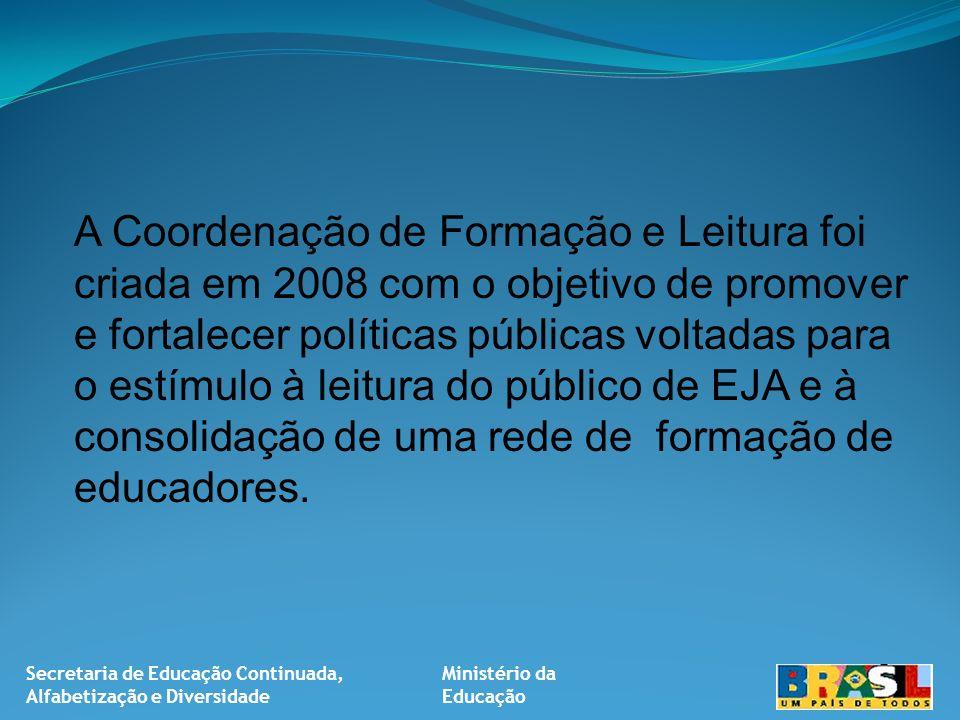 Secretaria de Educação Continuada, Alfabetização e Diversidade Ministério da Educação A Coordenação de Formação e Leitura foi criada em 2008 com o objetivo de promover e fortalecer políticas públicas voltadas para o estímulo à leitura do público de EJA e à consolidação de uma rede de formação de educadores.