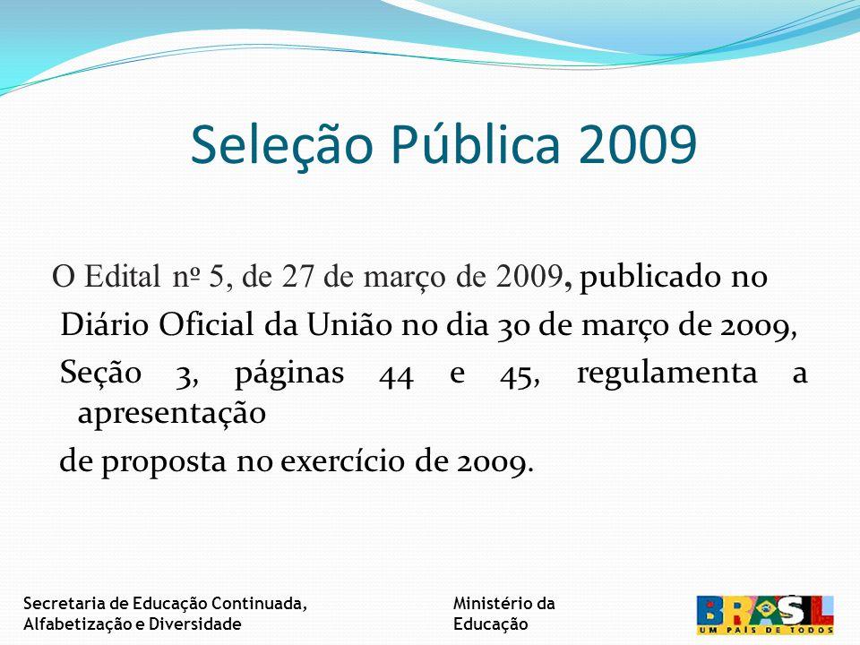 Seleção Pública 2009 O Edital n º 5, de 27 de mar ç o de 2009, publicado no Diário Oficial da União no dia 30 de março de 2009, Seção 3, páginas 44 e 45, regulamenta a apresentação de proposta no exercício de 2009.