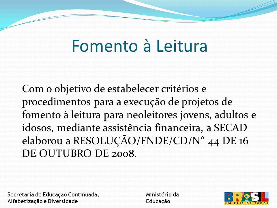 Fomento à Leitura Com o objetivo de estabelecer critérios e procedimentos para a execução de projetos de fomento à leitura para neoleitores jovens, adultos e idosos, mediante assistência financeira, a SECAD elaborou a RESOLUÇÃO/FNDE/CD/N° 44 DE 16 DE OUTUBRO DE 2008.