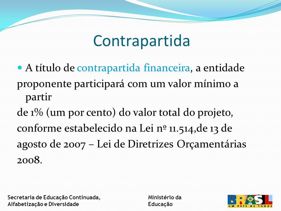 Contrapartida A título de contrapartida financeira, a entidade proponente participará com um valor mínimo a partir de 1% (um por cento) do valor total do projeto, conforme estabelecido na Lei nº 11.514,de 13 de agosto de 2007 – Lei de Diretrizes Orçamentárias 2008.