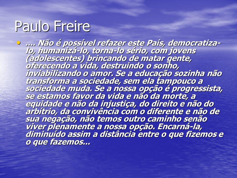 Paulo Freire.... Não é possível refazer este País, democratiza- lo, humanizá-lo, torna-lo sério, com jovens (adolescentes) brincando de matar gente, o