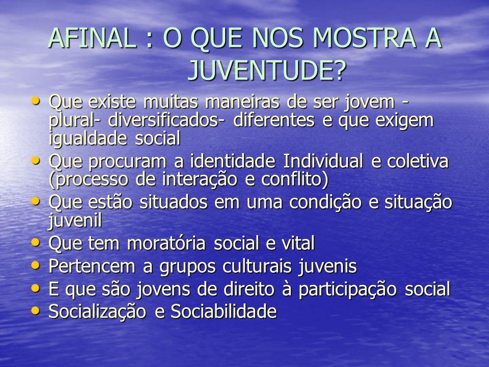 AFINAL : O QUE NOS MOSTRA A JUVENTUDE? Que existe muitas maneiras de ser jovem - plural- diversificados- diferentes e que exigem igualdade social Que