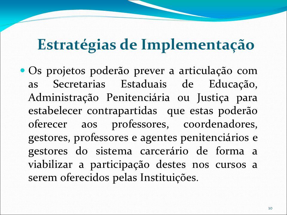 10 Estratégias de Implementação Os projetos poderão prever a articulação com as Secretarias Estaduais de Educação, Administração Penitenciária ou Just