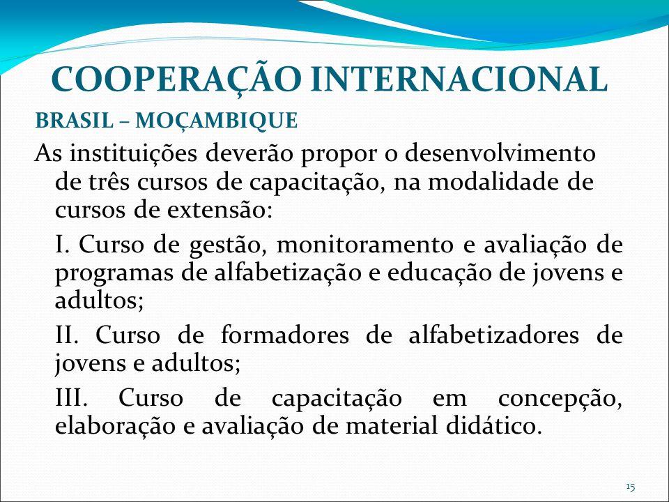 15 COOPERAÇÃO INTERNACIONAL BRASIL – MOÇAMBIQUE As instituições deverão propor o desenvolvimento de três cursos de capacitação, na modalidade de cursos de extensão: I.