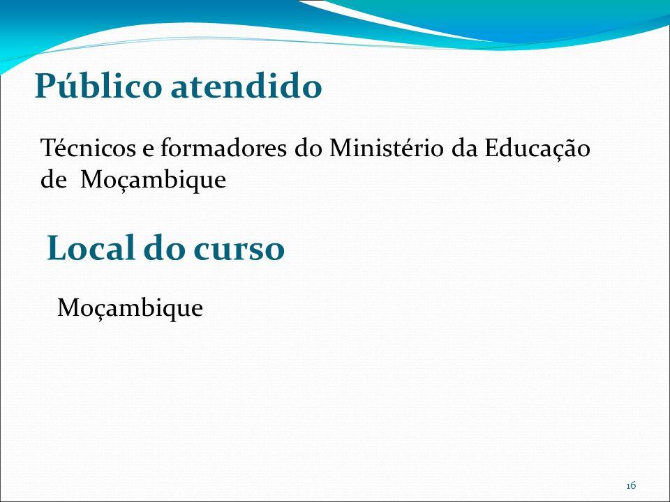 16 Público atendido Técnicos e formadores do Ministério da Educação de Moçambique Local do curso Moçambique