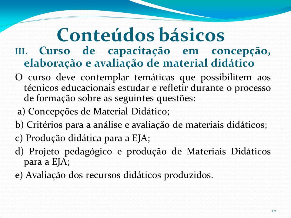 20 Conteúdos básicos III. Curso de capacitação em concepção, elaboração e avaliação de material didático O curso deve contemplar temáticas que possibi