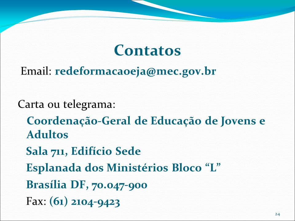 24 Contatos Email: redeformacaoeja@mec.gov.br Carta ou telegrama: Coordenação-Geral de Educação de Jovens e Adultos Sala 711, Edifício Sede Esplanada dos Ministérios Bloco L Brasília DF, 70.047-900 Fax: (61) 2104-9423