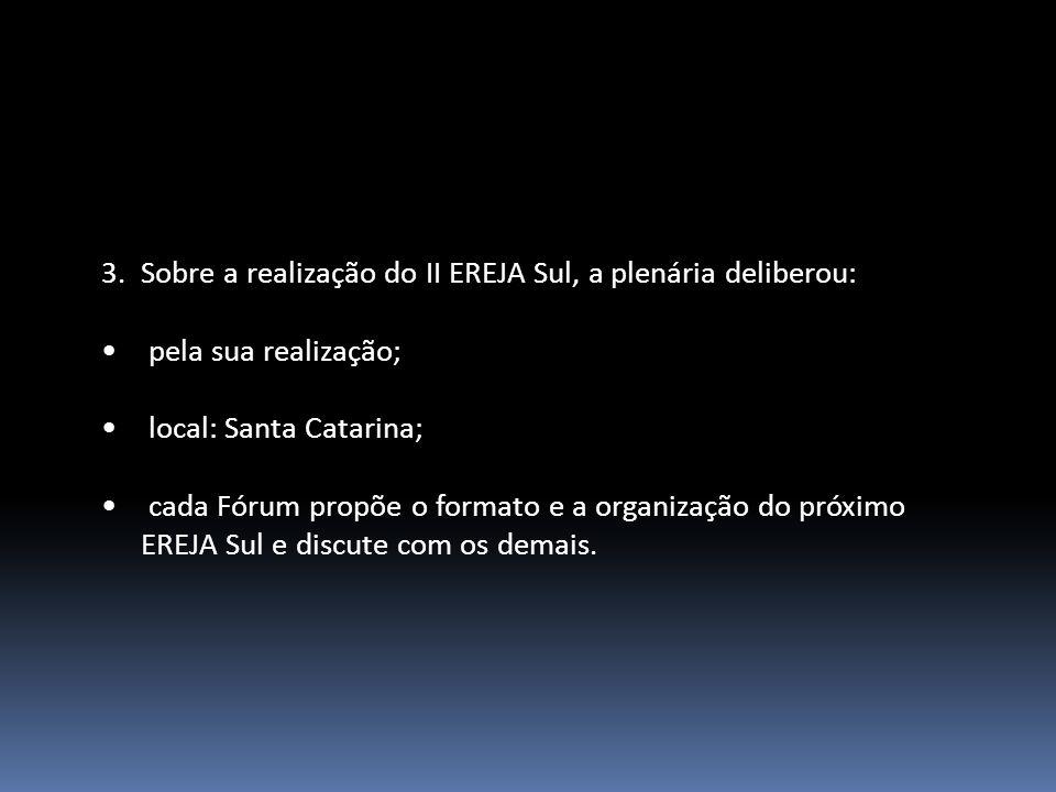3.Sobre a realização do II EREJA Sul, a plenária deliberou: pela sua realização; local: Santa Catarina; cada Fórum propõe o formato e a organização do próximo EREJA Sul e discute com os demais.