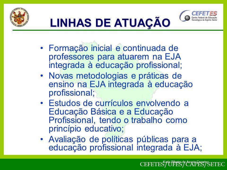 CEFETES/UFES/CAPES/SETEC Karla Ribeiro de Asssis Cezarino Formação inicial e continuada de professores para atuarem na EJA integrada à educação profissional; Novas metodologias e práticas de ensino na EJA integrada à educação profissional; Estudos de currículos envolvendo a Educação Básica e a Educação Profissional, tendo o trabalho como princípio educativo; Avaliação de políticas públicas para a educação profissional integrada à EJA; LINHAS DE ATUAÇÃO