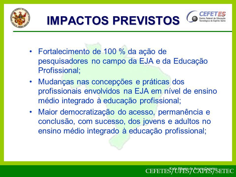 CEFETES/UFES/CAPES/SETEC Karla Ribeiro de Asssis Cezarino Fortalecimento de 100 % da ação de pesquisadores no campo da EJA e da Educação Profissional; Mudanças nas concepções e práticas dos profissionais envolvidos na EJA em nível de ensino médio integrado à educação profissional; Maior democratização do acesso, permanência e conclusão, com sucesso, dos jovens e adultos no ensino médio integrado à educação profissional; IMPACTOS PREVISTOS