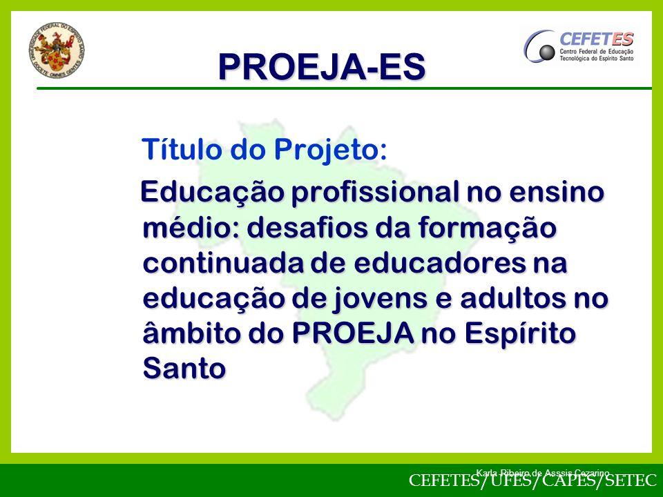 CEFETES/UFES/CAPES/SETEC Karla Ribeiro de Asssis Cezarino Título do Projeto: Educação profissional no ensino médio: desafios da formação continuada de educadores na educação de jovens e adultos no âmbito do PROEJA no Espírito Santo PROEJA-ES