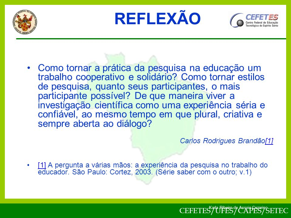 CEFETES/UFES/CAPES/SETEC Karla Ribeiro de Asssis Cezarino REFLEXÃO Como tornar a prática da pesquisa na educação um trabalho cooperativo e solidário.