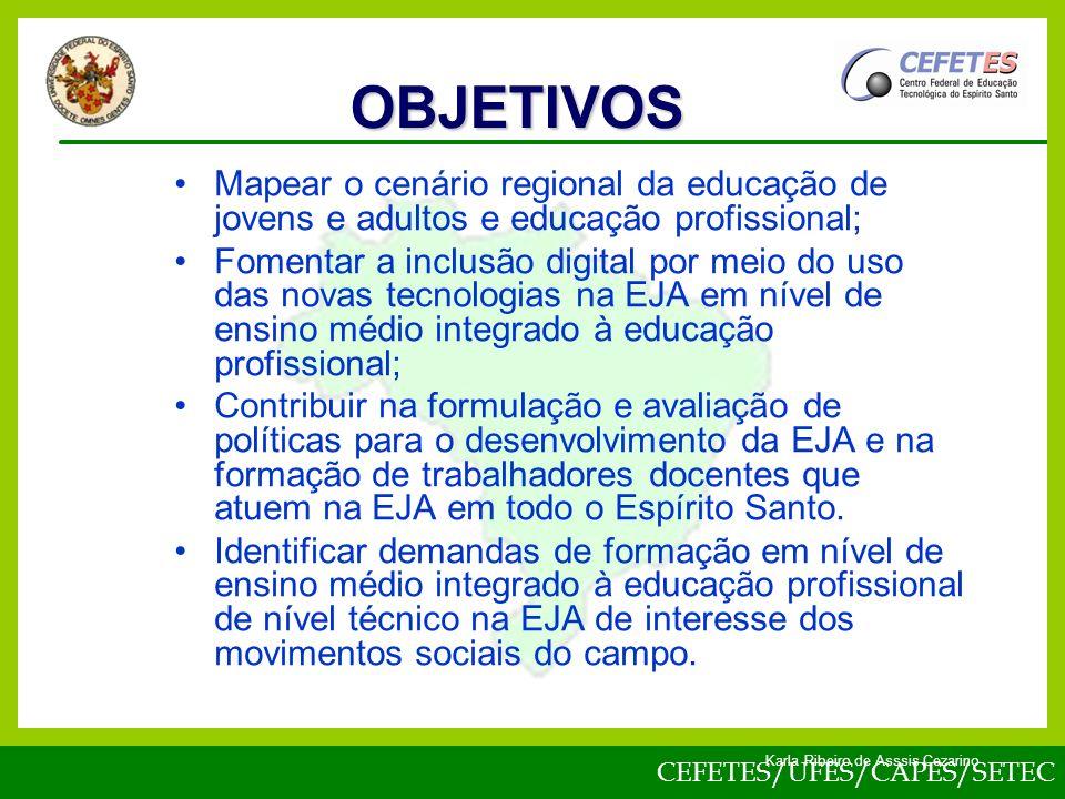 CEFETES/UFES/CAPES/SETEC Karla Ribeiro de Asssis Cezarino Mapear o cenário regional da educação de jovens e adultos e educação profissional; Fomentar a inclusão digital por meio do uso das novas tecnologias na EJA em nível de ensino médio integrado à educação profissional; Contribuir na formulação e avaliação de políticas para o desenvolvimento da EJA e na formação de trabalhadores docentes que atuem na EJA em todo o Espírito Santo.