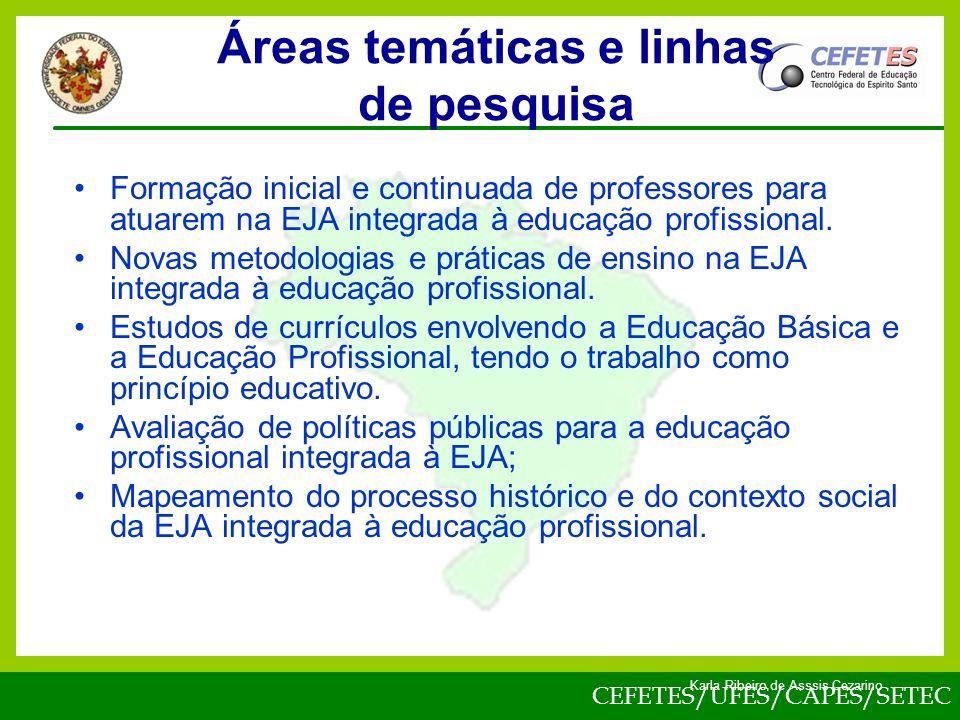 CEFETES/UFES/CAPES/SETEC Karla Ribeiro de Asssis Cezarino Áreas temáticas e linhas de pesquisa Formação inicial e continuada de professores para atuarem na EJA integrada à educação profissional.