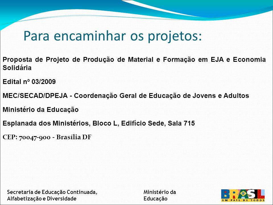 Ministério da Educação Secretaria de Educação Continuada, Alfabetização e Diversidade Para encaminhar os projetos: Proposta de Projeto de Produção de Material e Formação em EJA e Economia Solidária Edital nº 03/2009 MEC/SECAD/DPEJA - Coordenação Geral de Educação de Jovens e Adultos Ministério da Educação Esplanada dos Ministérios, Bloco L, Edifício Sede, Sala 715 CEP: 70047-900 - Brasília DF