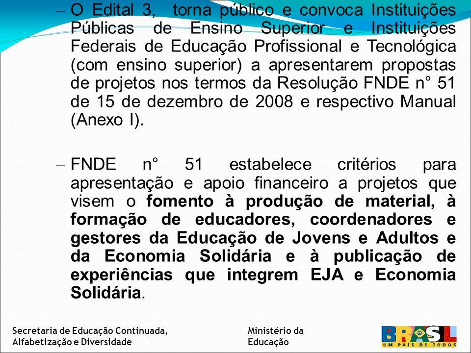 – O Edital 3, torna público e convoca Instituições Públicas de Ensino Superior e Instituições Federais de Educação Profissional e Tecnológica (com ensino superior) a apresentarem propostas de projetos nos termos da Resolução FNDE n° 51 de 15 de dezembro de 2008 e respectivo Manual (Anexo I).