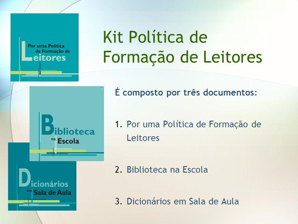 Kit Política de Formação de Leitores É composto por três documentos: 1.Por uma Política de Formação de Leitores 2.Biblioteca na Escola 3.Dicionários e