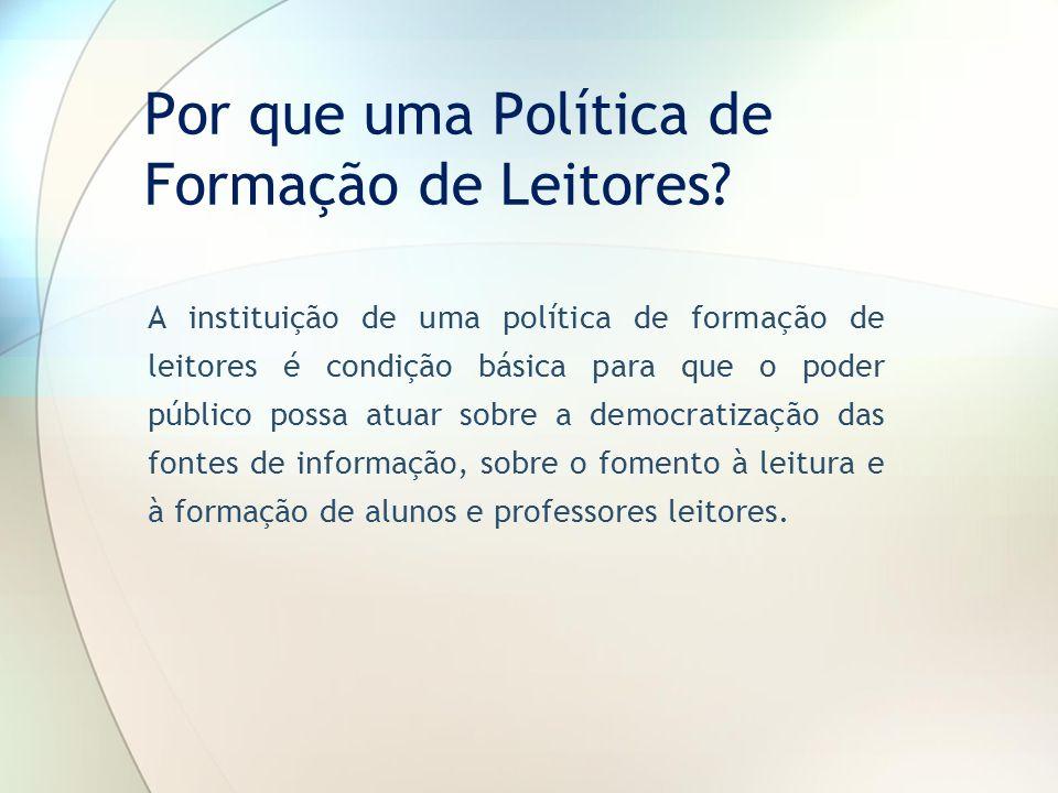 Por que uma Política de Formação de Leitores? A instituição de uma política de formação de leitores é condição básica para que o poder público possa a