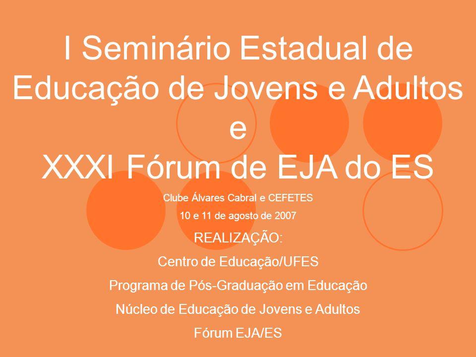 I Seminário Estadual de Educação de Jovens e Adultos e XXXI Fórum de EJA do ES Clube Álvares Cabral e CEFETES 10 e 11 de agosto de 2007 REALIZAÇÃO: Ce