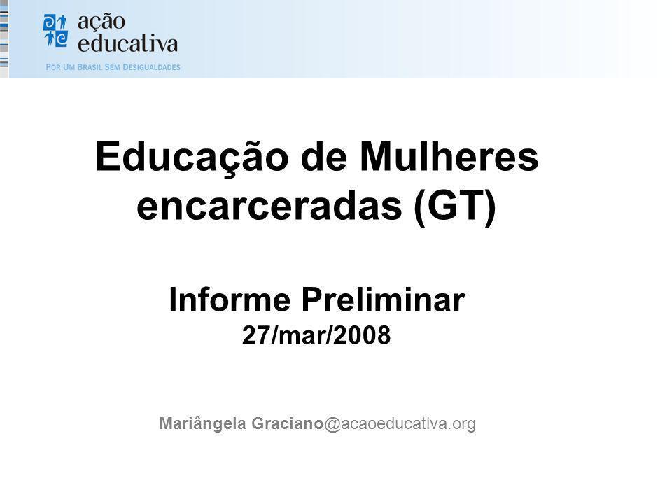 Educação de Mulheres encarceradas (GT) Informe Preliminar 27/mar/2008 Mariângela Graciano@acaoeducativa.org