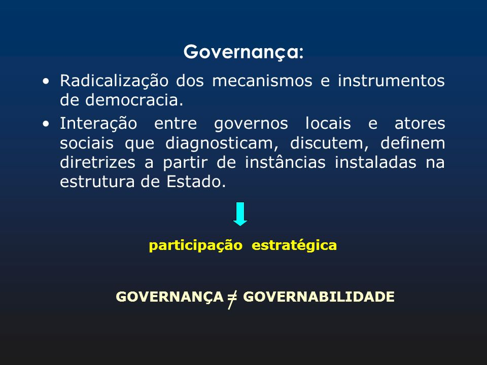 Governança: Radicalização dos mecanismos e instrumentos de democracia. Interação entre governos locais e atores sociais que diagnosticam, discutem, de