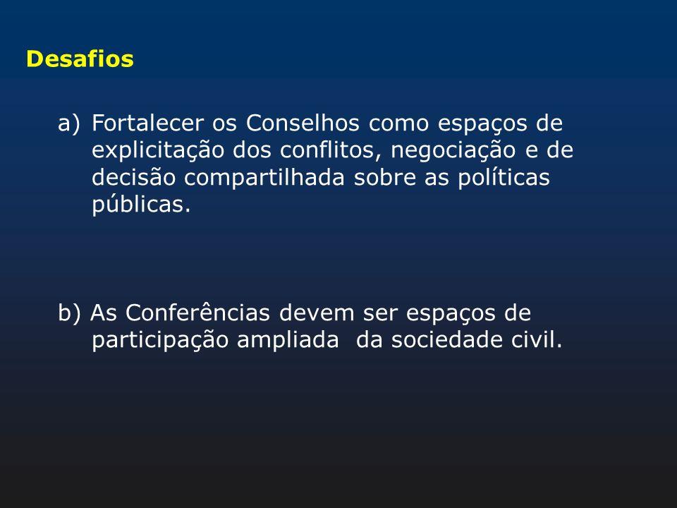 Desafios a)Fortalecer os Conselhos como espaços de explicitação dos conflitos, negociação e de decisão compartilhada sobre as políticas públicas. b) A