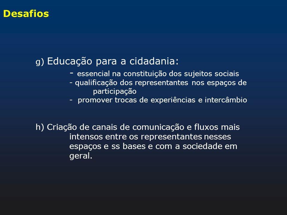 Desafios g) Educação para a cidadania: - essencial na constituição dos sujeitos sociais - qualificação dos representantes nos espaços de participação
