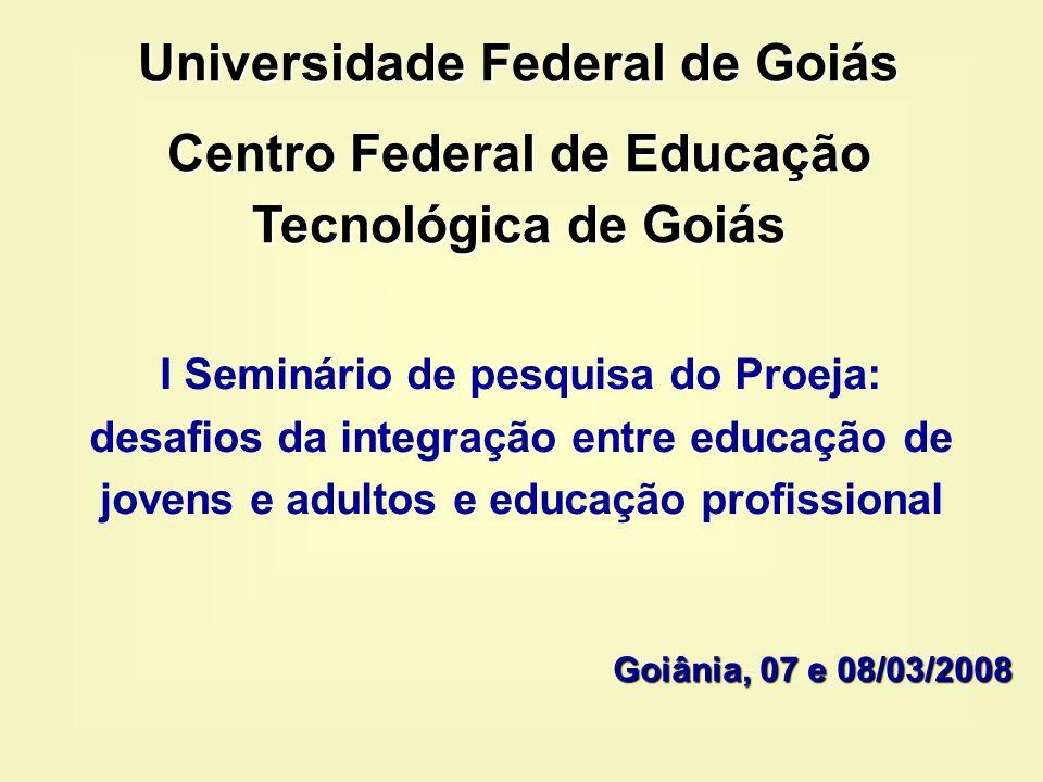 I Seminário de pesquisa do Proeja: desafios da integração entre educação de jovens e adultos e educação profissional Goiânia, 07 e 08/03/2008 Universi
