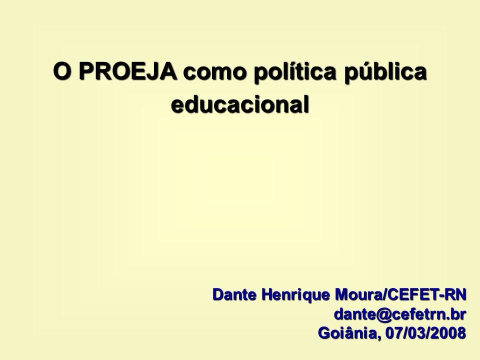 O PROEJA como política pública educacional Dante Henrique Moura/CEFET-RN dante@cefetrn.br Goiânia, 07/03/2008