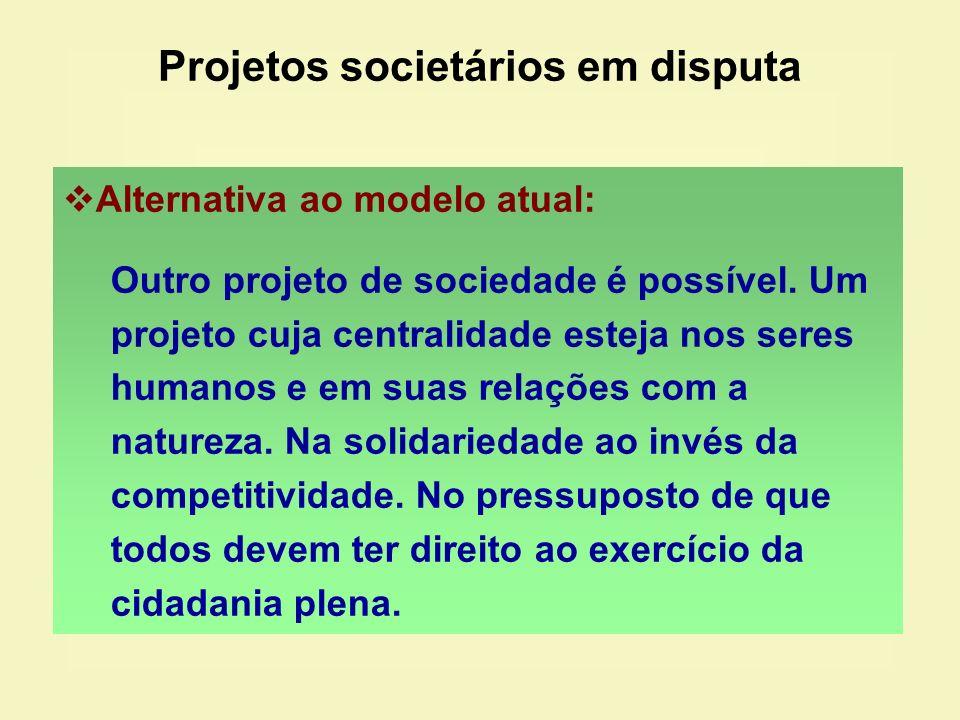 Projetos societários em disputa Alternativa ao modelo atual: Outro projeto de sociedade é possível. Um projeto cuja centralidade esteja nos seres huma