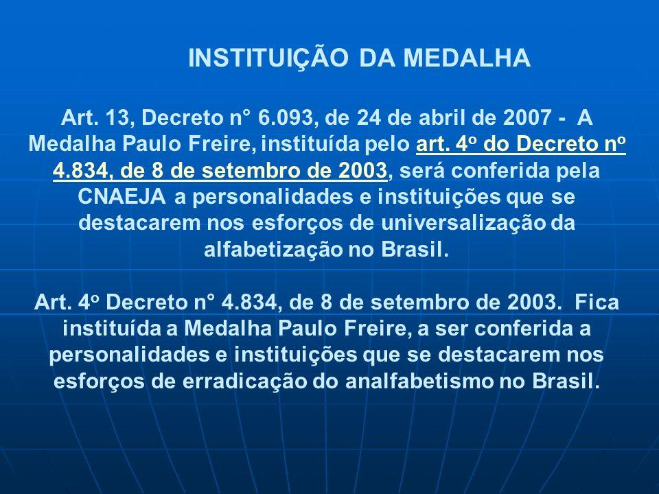 INSTITUIÇÃO DA MEDALHA Art. 13, Decreto n° 6.093, de 24 de abril de 2007 - A Medalha Paulo Freire, instituída pelo art. 4 o do Decreto n o 4.834, de 8