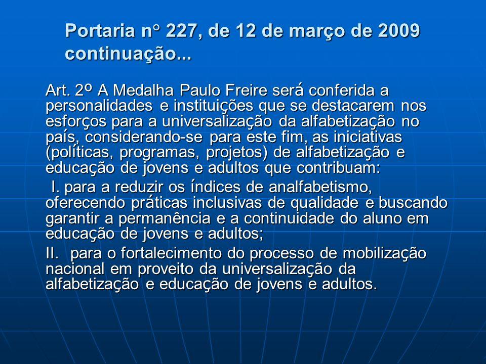 Portaria n° 227, de 12 de março de 2009 continuação... Art. 2 º A Medalha Paulo Freire ser á conferida a personalidades e institui ç ões que se destac