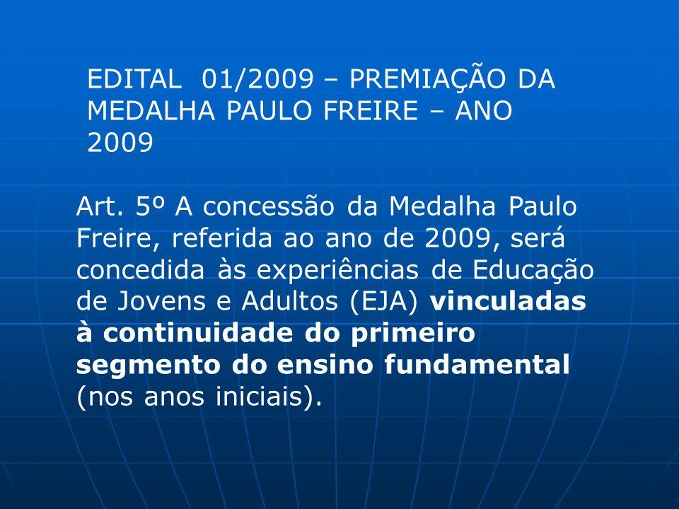 Art. 5º A concessão da Medalha Paulo Freire, referida ao ano de 2009, será concedida às experiências de Educação de Jovens e Adultos (EJA) vinculadas