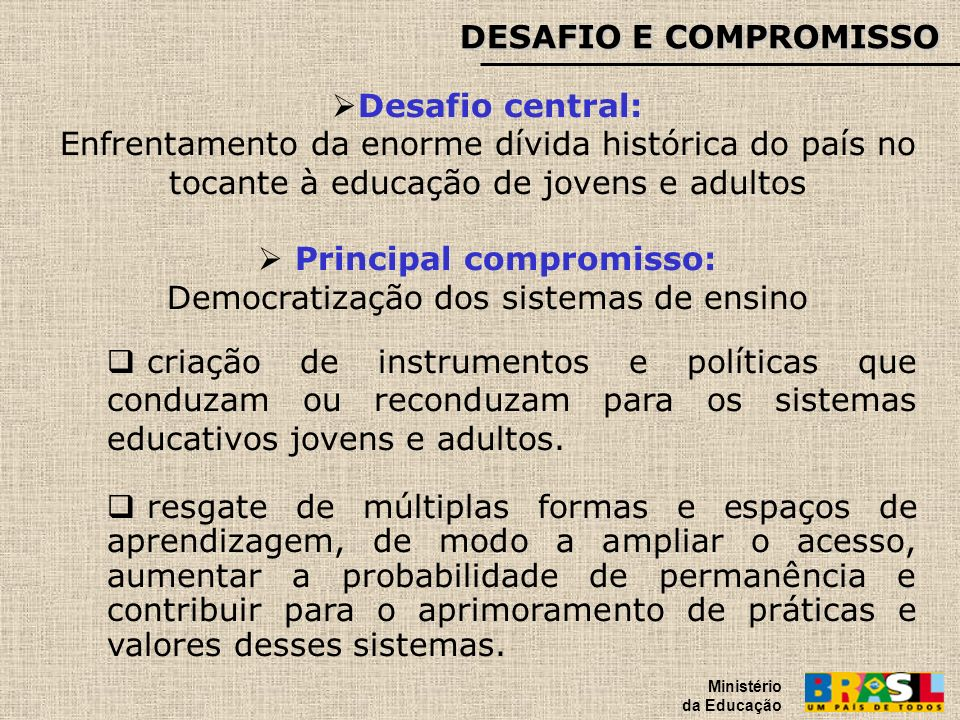 DESAFIO E COMPROMISSO Ministério da Educação Desafio central: Enfrentamento da enorme dívida histórica do país no tocante à educação de jovens e adult