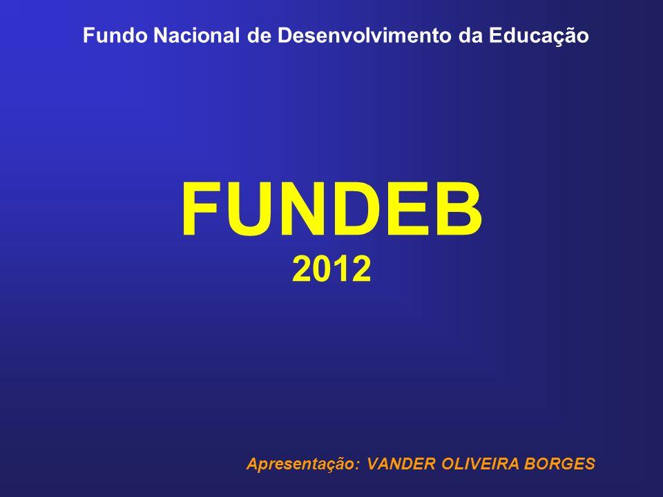 Fundo Nacional de Desenvolvimento da Educação FUNDEB 2012 Apresentação: VANDER OLIVEIRA BORGES