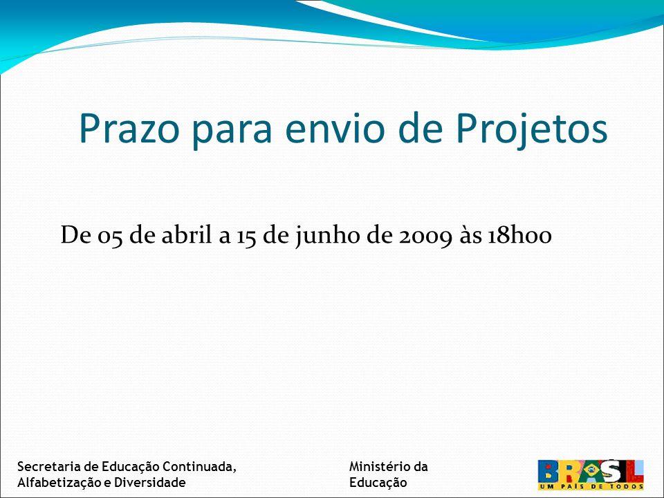 Prazo para envio de Projetos De 05 de abril a 15 de junho de 2009 às 18h00 Secretaria de Educação Continuada, Alfabetização e Diversidade Ministério da Educação