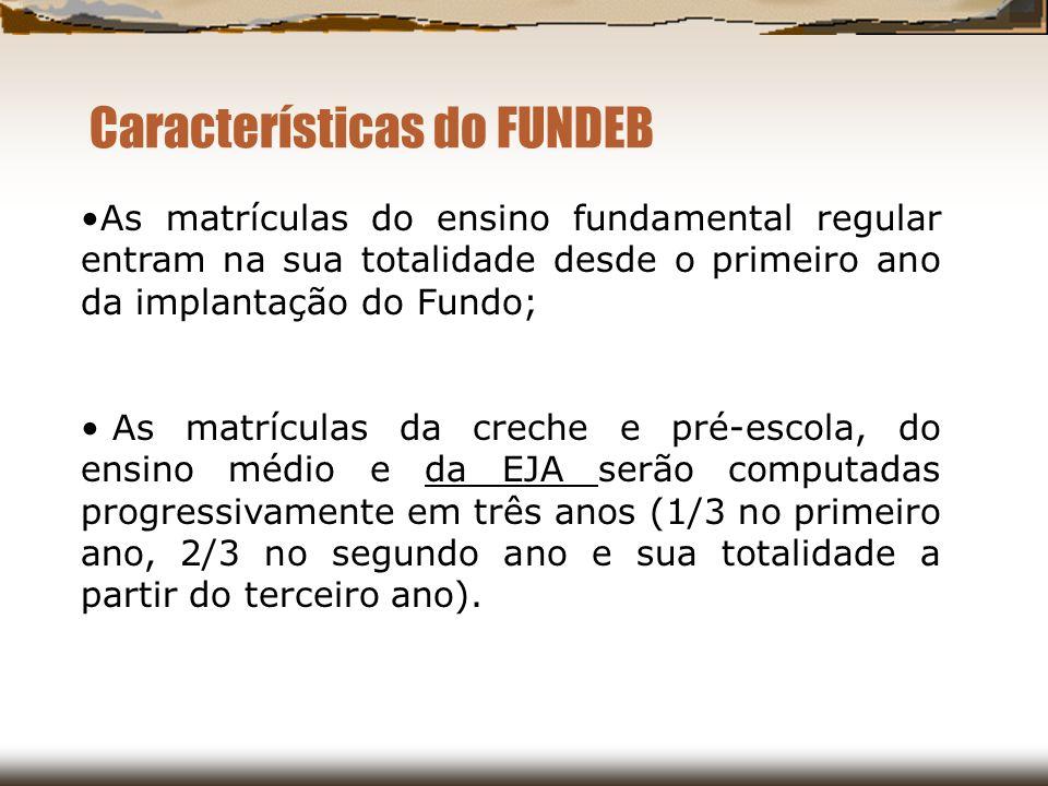Características do FUNDEB As matrículas do ensino fundamental regular entram na sua totalidade desde o primeiro ano da implantação do Fundo; As matríc