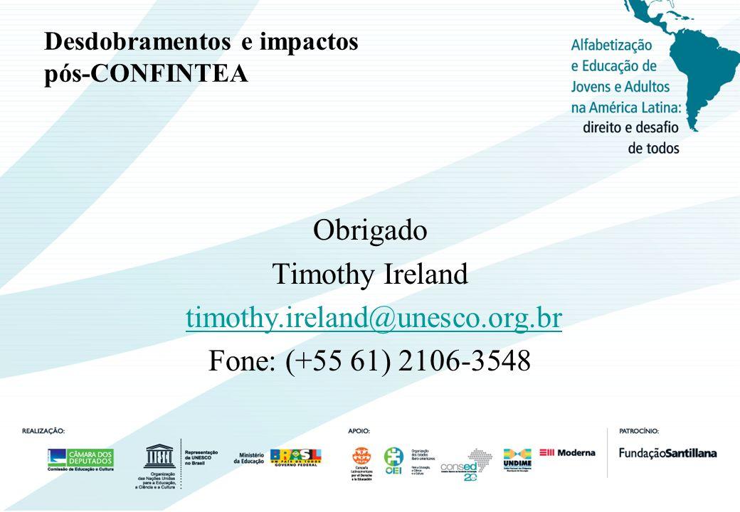 Desdobramentos e impactos pós-CONFINTEA Obrigado Timothy Ireland timothy.ireland@unesco.org.br Fone: (+55 61) 2106-3548